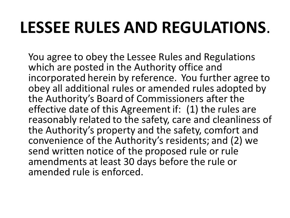 LESSEE RULES AND REGULATIONS. You agree to obey the Lessee Rules and Regulations which are posted in the Authority office and incorporated herein by r