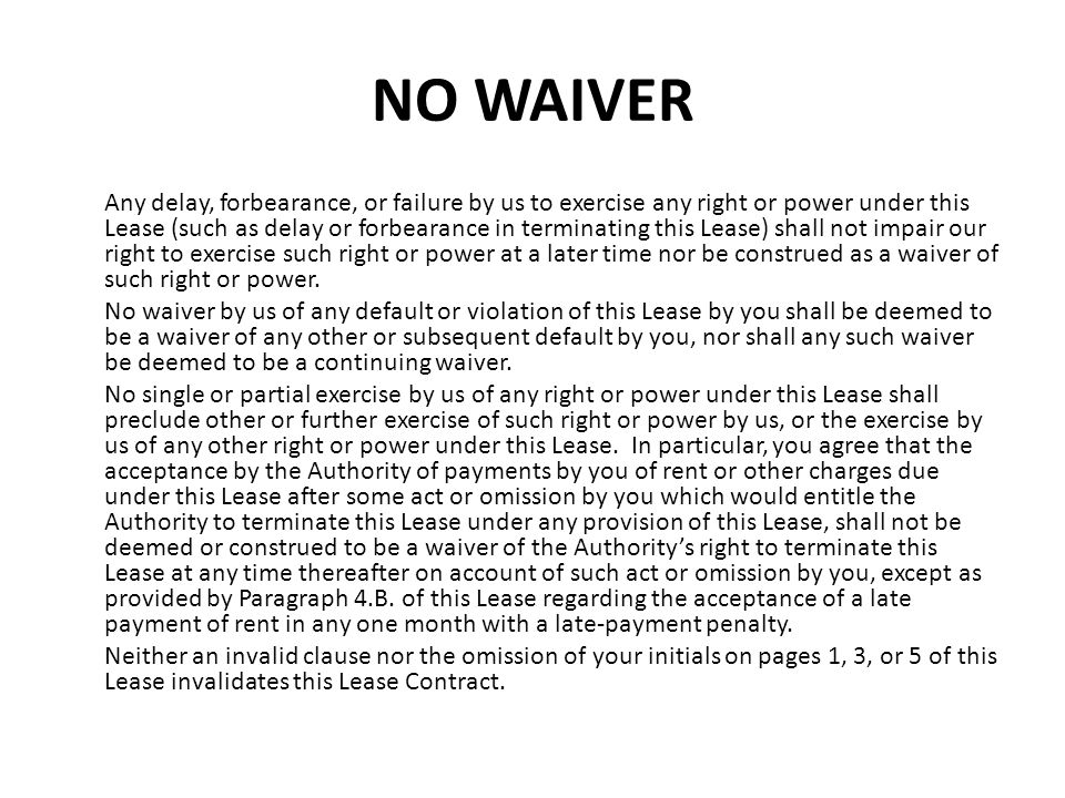 NO WAIVER Any delay, forbearance, or failure by us to exercise any right or power under this Lease (such as delay or forbearance in terminating this L