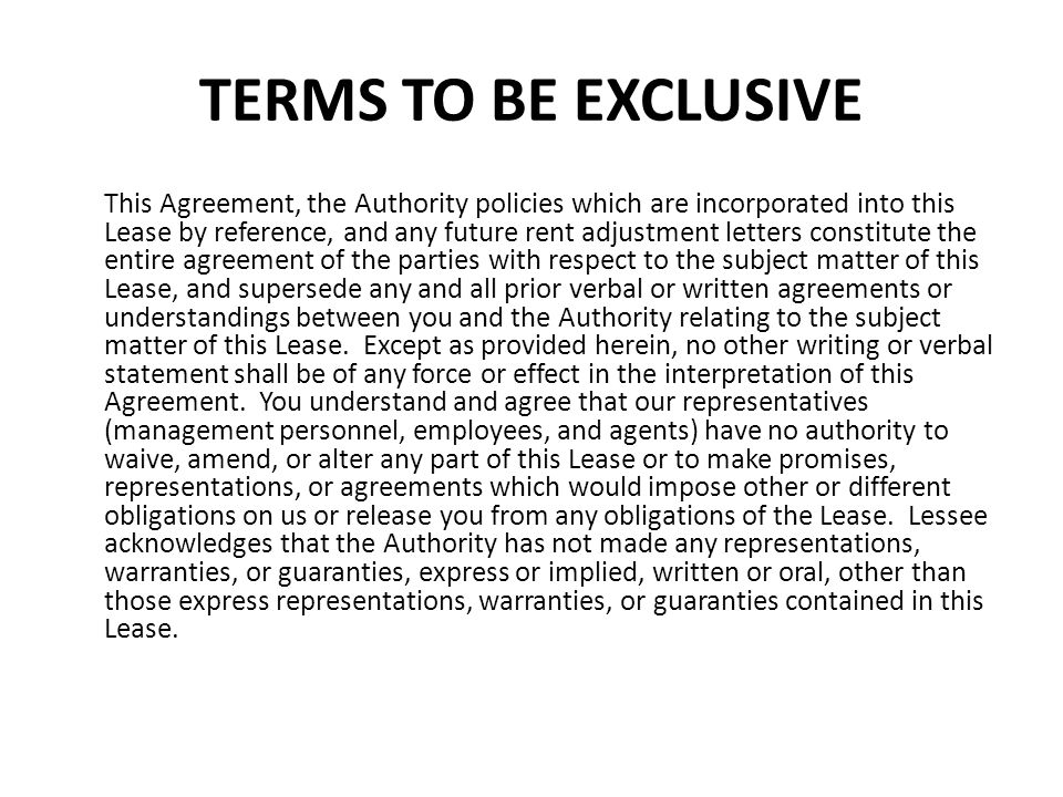 TERMS TO BE EXCLUSIVE This Agreement, the Authority policies which are incorporated into this Lease by reference, and any future rent adjustment lette