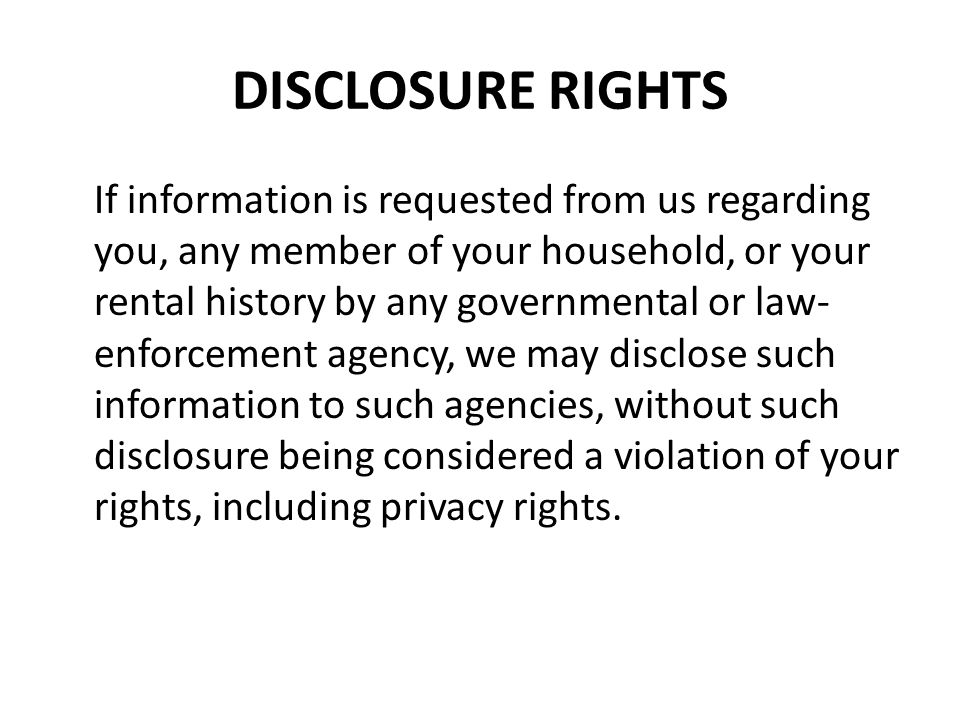 DISCLOSURE RIGHTS If information is requested from us regarding you, any member of your household, or your rental history by any governmental or law-