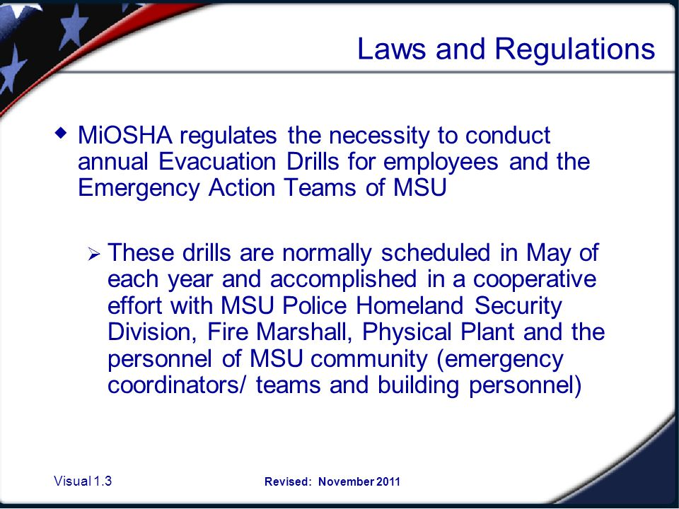 Visual 1.3 Revised: November 2011 Laws and Regulations MiOSHA regulates the necessity to conduct annual Evacuation Drills for employees and the Emergency Action Teams of MSU These drills are normally scheduled in May of each year and accomplished in a cooperative effort with MSU Police Homeland Security Division, Fire Marshall, Physical Plant and the personnel of MSU community (emergency coordinators/ teams and building personnel)