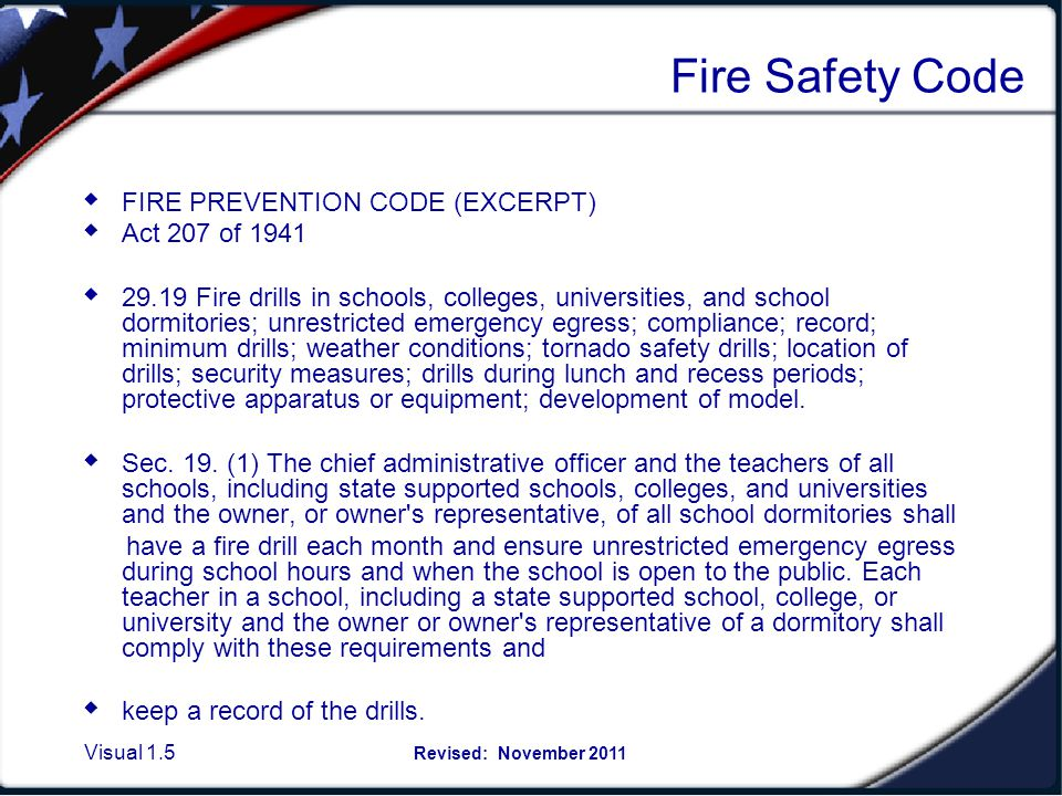Visual 1.5 Revised: November 2011 Fire Safety Code FIRE PREVENTION CODE (EXCERPT) Act 207 of 1941 29.19 Fire drills in schools, colleges, universities, and school dormitories; unrestricted emergency egress; compliance; record; minimum drills; weather conditions; tornado safety drills; location of drills; security measures; drills during lunch and recess periods; protective apparatus or equipment; development of model.