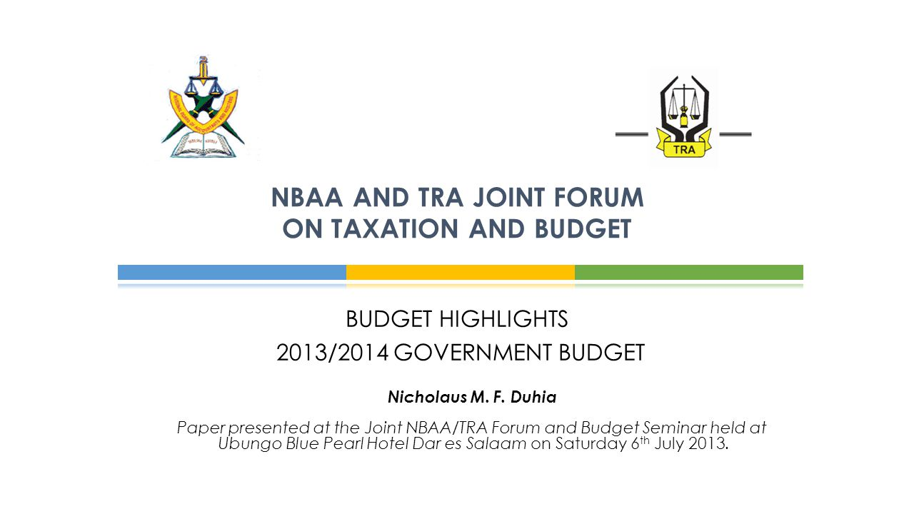 BUDGET HIGHLIGHTS 2013/2014 GOVERNMENT BUDGET NBAA AND TRA JOINT FORUM ON TAXATION AND BUDGET Nicholaus M. F. Duhia Paper presented at the Joint NBAA/