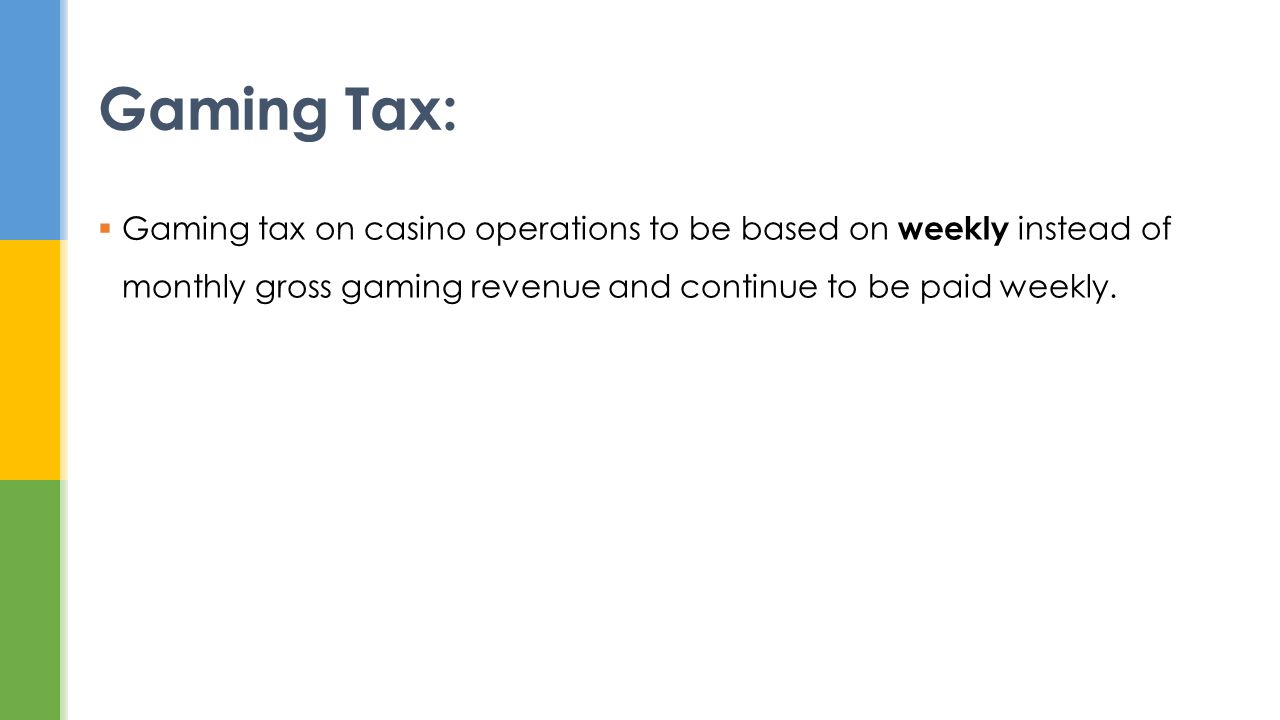 Gaming tax on casino operations to be based on weekly instead of monthly gross gaming revenue and continue to be paid weekly. Gaming Tax: