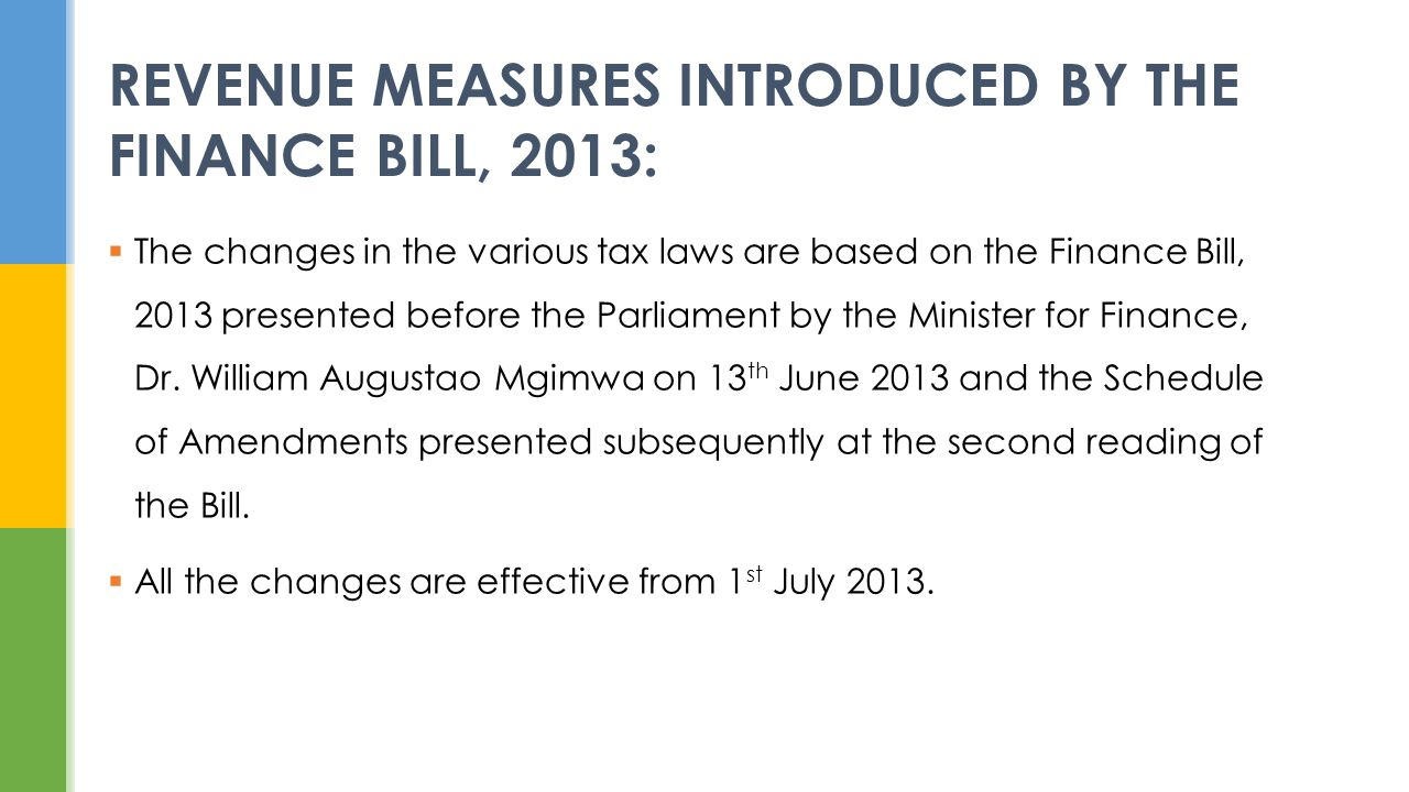 The changes in the various tax laws are based on the Finance Bill, 2013 presented before the Parliament by the Minister for Finance, Dr. William Augus