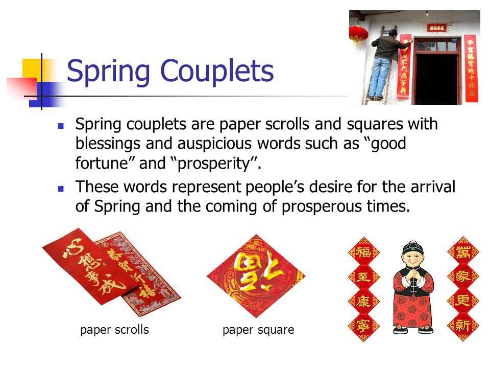 Spring Couplets Spring couplets are paper scrolls and squares with blessings and auspicious words such as good fortune and prosperity. These words rep