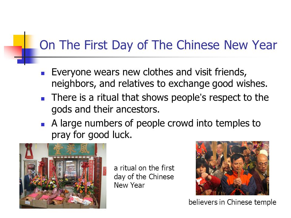 On The First Day of The Chinese New Year Everyone wears new clothes and visit friends, neighbors, and relatives to exchange good wishes. There is a ri