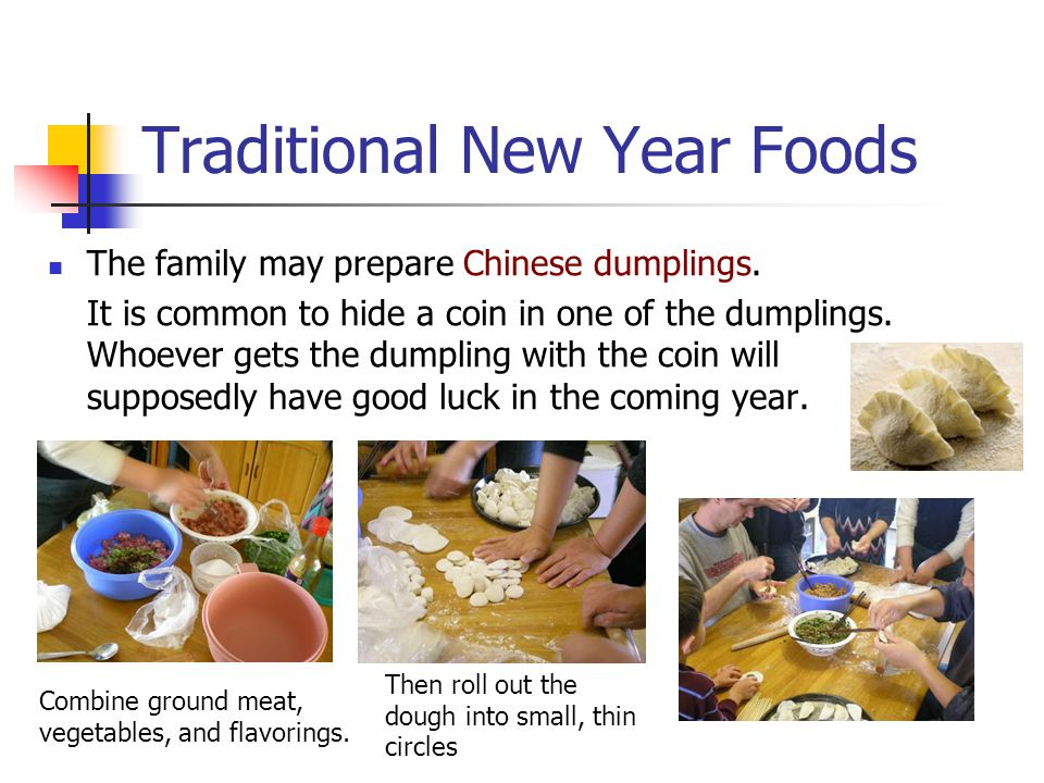 Traditional New Year Foods The family may prepare Chinese dumplings. It is common to hide a coin in one of the dumplings. Whoever gets the dumpling wi