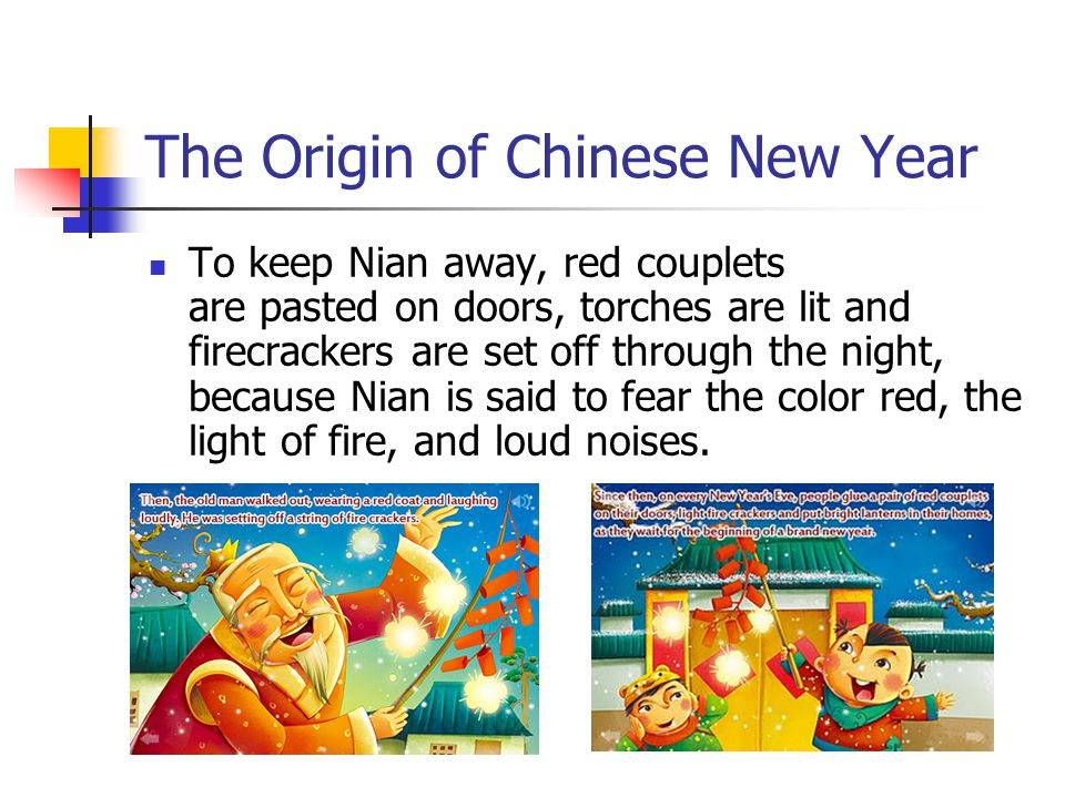 The Origin of Chinese New Year To keep Nian away, red couplets are pasted on doors, torches are lit and firecrackers are set off through the night, be