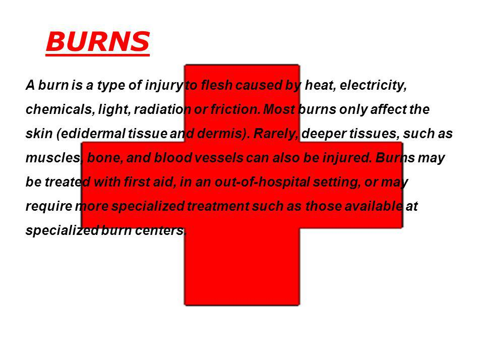 BURNS A burn is a type of injury to flesh caused by heat, electricity, chemicals, light, radiation or friction. Most burns only affect the skin (edide