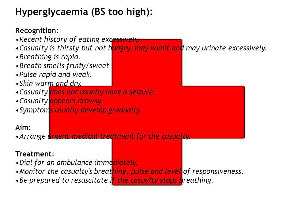 Hyperglycaemia (BS too high): Recognition: Recent history of eating excessively. Casualty is thirsty but not hungry, may vomit and may urinate excessi