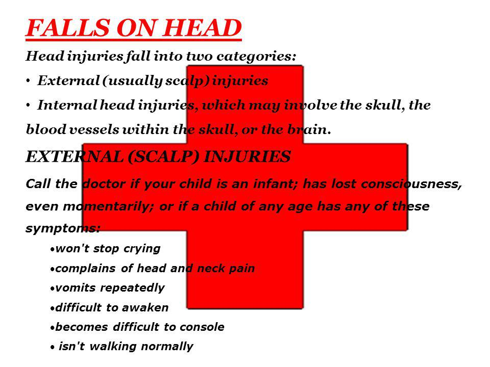 FALLS ON HEAD Head injuries fall into two categories: External (usually scalp) injuries Internal head injuries, which may involve the skull, the blood vessels within the skull, or the brain.