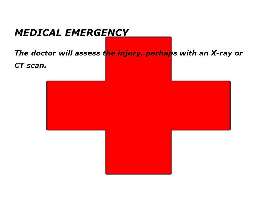 MEDICAL EMERGENCY The doctor will assess the injury, perhaps with an X-ray or CT scan.