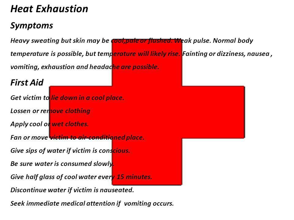 Heat Exhaustion Symptoms Heavy sweating but skin may be cool,pale or flushed. Weak pulse. Normal body temperature is possible, but temperature will li