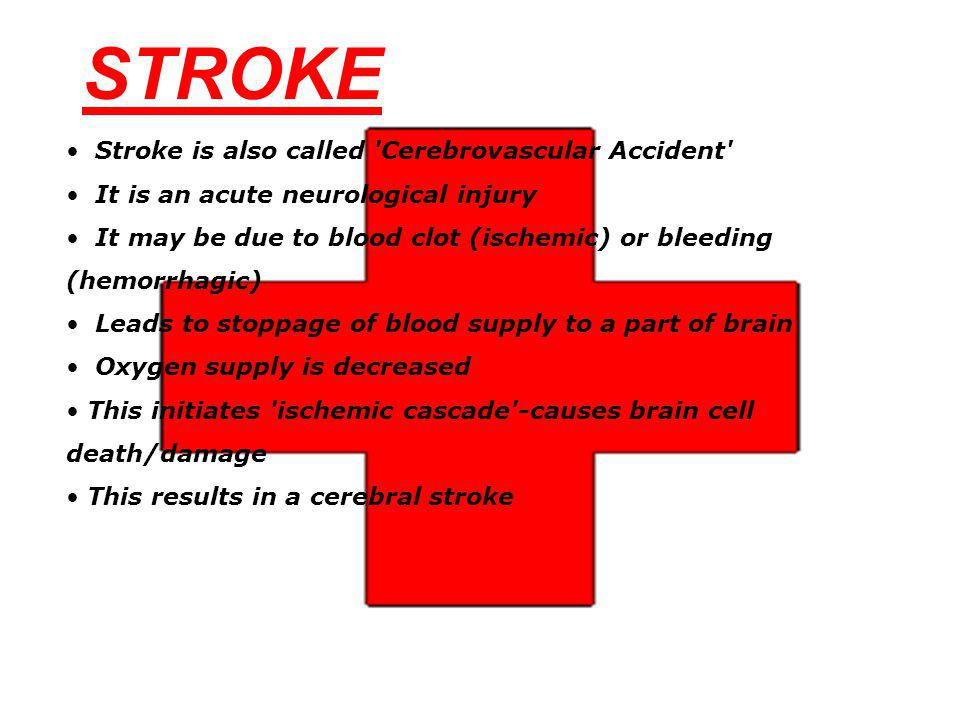 Stroke is also called 'Cerebrovascular Accident' It is an acute neurological injury It may be due to blood clot (ischemic) or bleeding (hemorrhagic) L