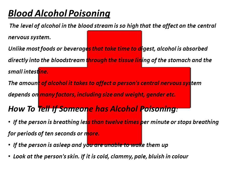 Blood Alcohol Poisoning The level of alcohol in the blood stream is so high that the affect on the central nervous system. Unlike most foods or bevera