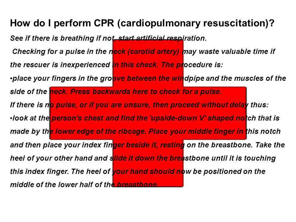 How do I perform CPR (cardiopulmonary resuscitation)? See if there is breathing if not, start artificial respiration. Checking for a pulse in the neck