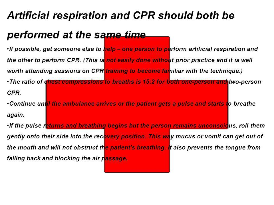 Artificial respiration and CPR should both be performed at the same time If possible, get someone else to help – one person to perform artificial resp