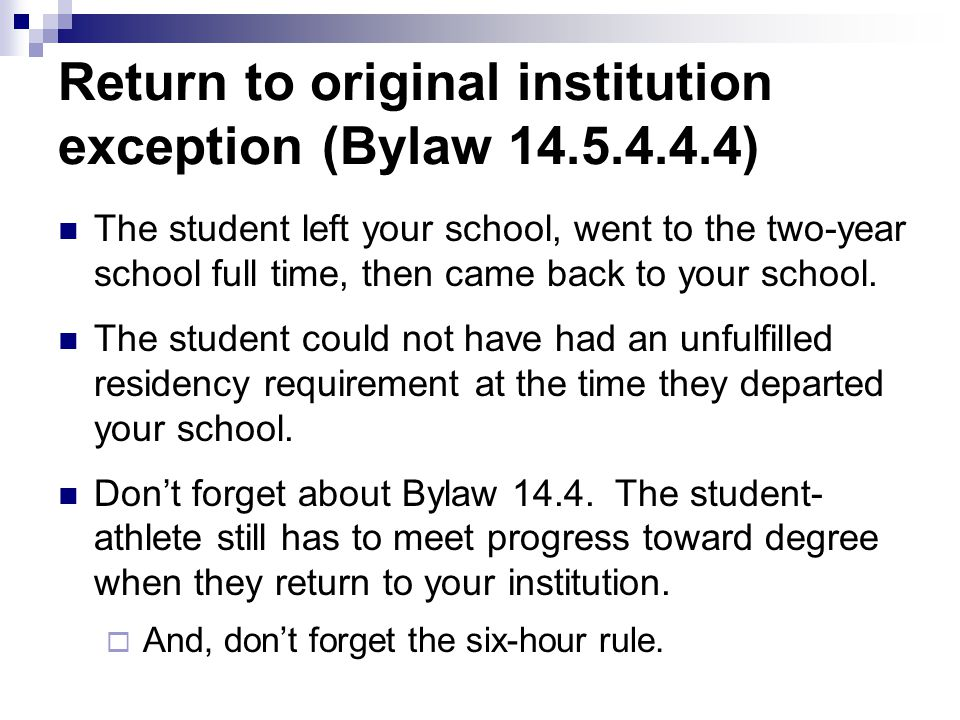 Return to original institution exception (Bylaw 14.5.4.4.4) The student left your school, went to the two-year school full time, then came back to you