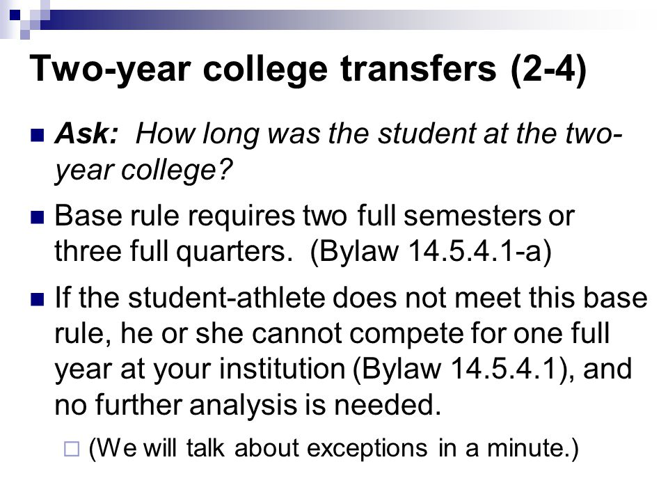 Two-year college transfers (2-4) Ask: How long was the student at the two- year college? Base rule requires two full semesters or three full quarters.