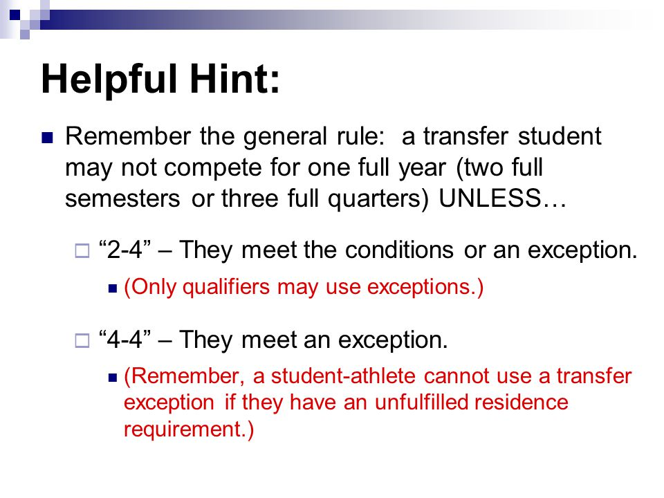 Helpful Hint: Remember the general rule: a transfer student may not compete for one full year (two full semesters or three full quarters) UNLESS… 2-4