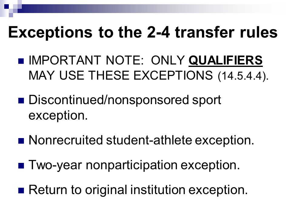 Exceptions to the 2-4 transfer rules IMPORTANT NOTE: ONLY QUALIFIERS MAY USE THESE EXCEPTIONS (14.5.4.4). Discontinued/nonsponsored sport exception. N