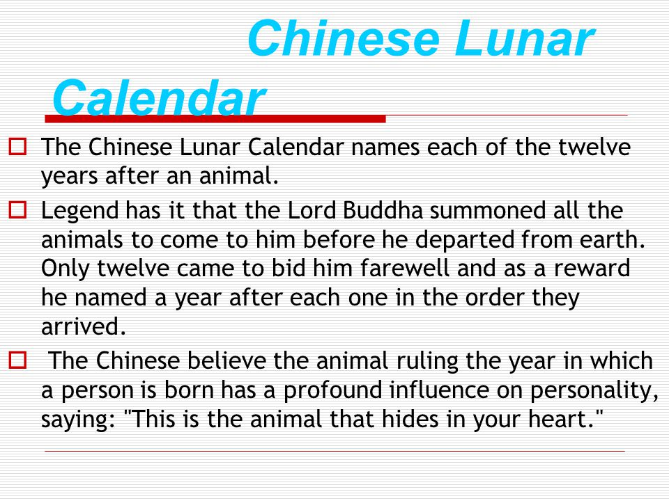 Chinese Lunar Calendar The Chinese Lunar Calendar names each of the twelve years after an animal. Legend has it that the Lord Buddha summoned all the