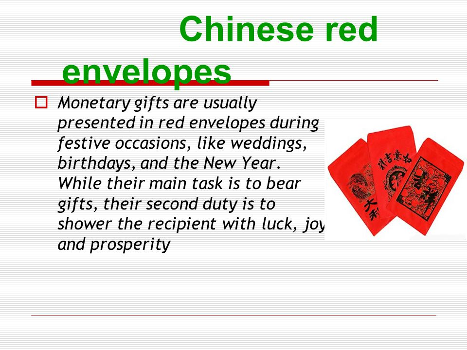 Chinese red envelopes Monetary gifts are usually presented in red envelopes during festive occasions, like weddings, birthdays, and the New Year. Whil