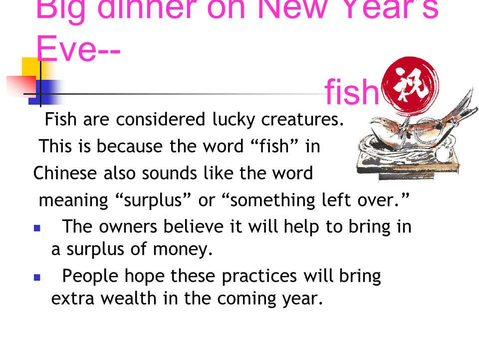 Big dinner on New Years Eve-- fish Fish are considered lucky creatures. This is because the word fish in Chinese also sounds like the word meaning sur