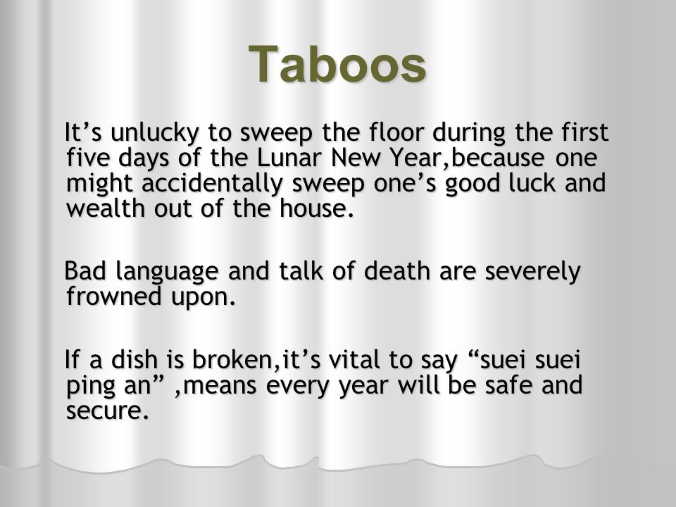 Taboos Its unlucky to sweep the floor during the first five days of the Lunar New Year,because one might accidentally sweep ones good luck and wealth