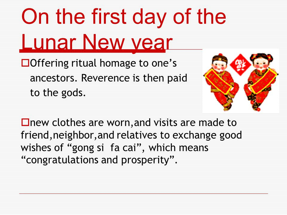 On the first day of the Lunar New year Offering ritual homage to ones ancestors. Reverence is then paid to the gods. new clothes are worn,and visits a