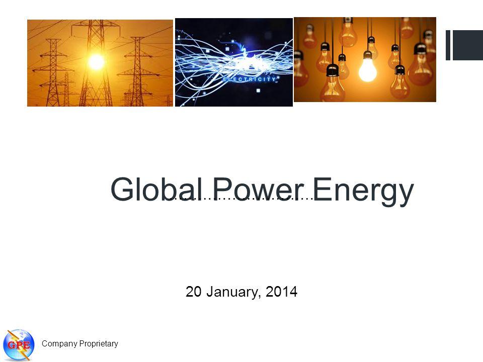 Global Power Energy ………………………… 20 January, 2014 Company Proprietary