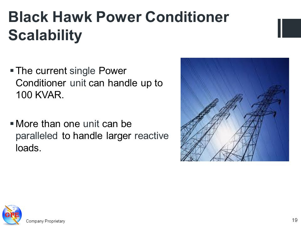Company Proprietary 19 Black Hawk Power Conditioner Scalability The current single Power Conditioner unit can handle up to 100 KVAR. More than one uni