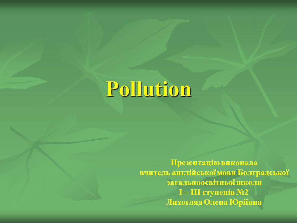 Pollution Презентацію виконала вчитель англійської мови Болградської загальноосвітньої школи І – ІІІ ступенів 2 Лихогляд Олена Юріївна