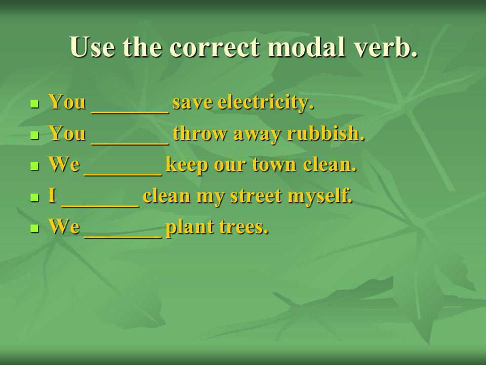 Use the correct modal verb. You _______ save electricity.