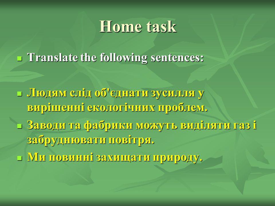 Home task Translate the following sentences: Translate the following sentences: Людям слід об'єднати зусилля у вирішенні екологічних проблем. Людям сл