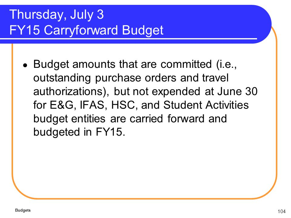 104 Thursday, July 3 FY15 Carryforward Budget Budget amounts that are committed (i.e., outstanding purchase orders and travel authorizations), but not expended at June 30 for E&G, IFAS, HSC, and Student Activities budget entities are carried forward and budgeted in FY15.