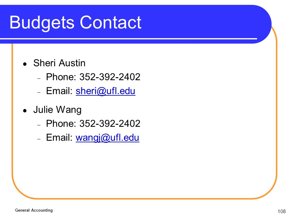 108 Budgets Contact Sheri Austin Phone: 352-392-2402 Email: sheri@ufl.edusheri@ufl.edu Julie Wang Phone: 352-392-2402 Email: wangj@ufl.eduwangj@ufl.edu General Accounting