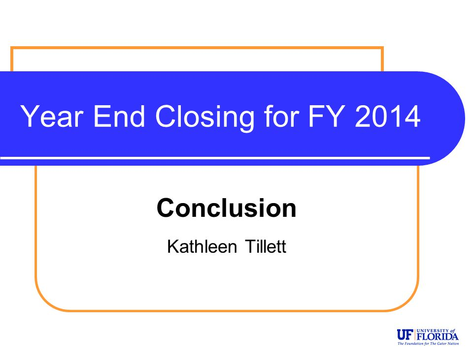 Year End Closing for FY 2014 Conclusion Kathleen Tillett