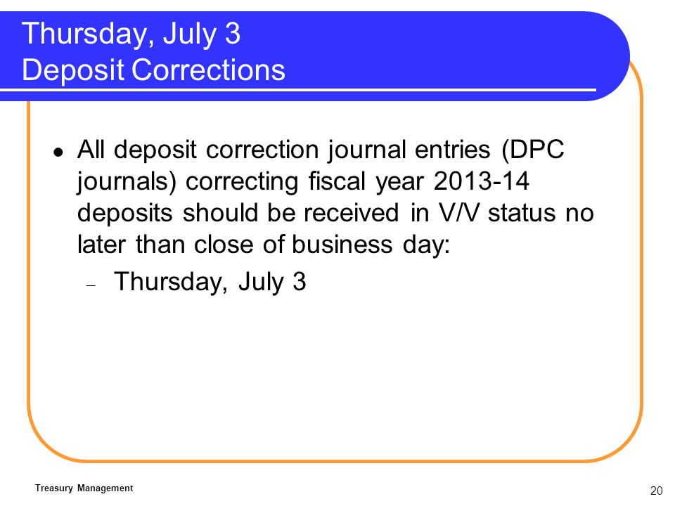 20 Thursday, July 3 Deposit Corrections All deposit correction journal entries (DPC journals) correcting fiscal year 2013-14 deposits should be received in V/V status no later than close of business day: Thursday, July 3 Treasury Management