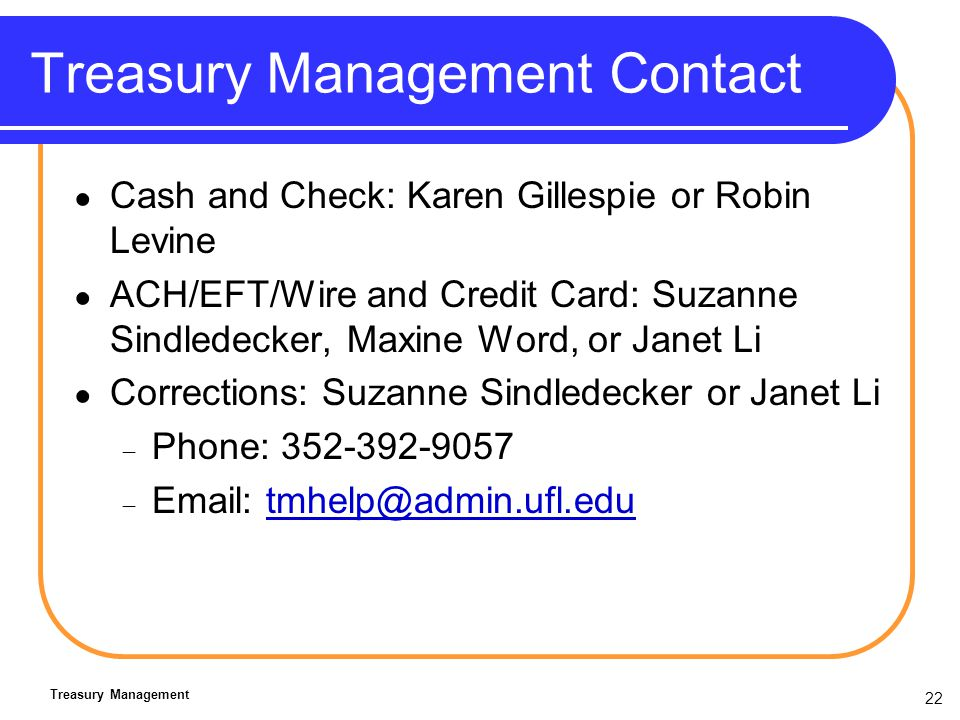 22 Treasury Management Contact Cash and Check: Karen Gillespie or Robin Levine ACH/EFT/Wire and Credit Card: Suzanne Sindledecker, Maxine Word, or Janet Li Corrections: Suzanne Sindledecker or Janet Li Phone: 352-392-9057 Email: tmhelp@admin.ufl.edutmhelp@admin.ufl.edu Treasury Management