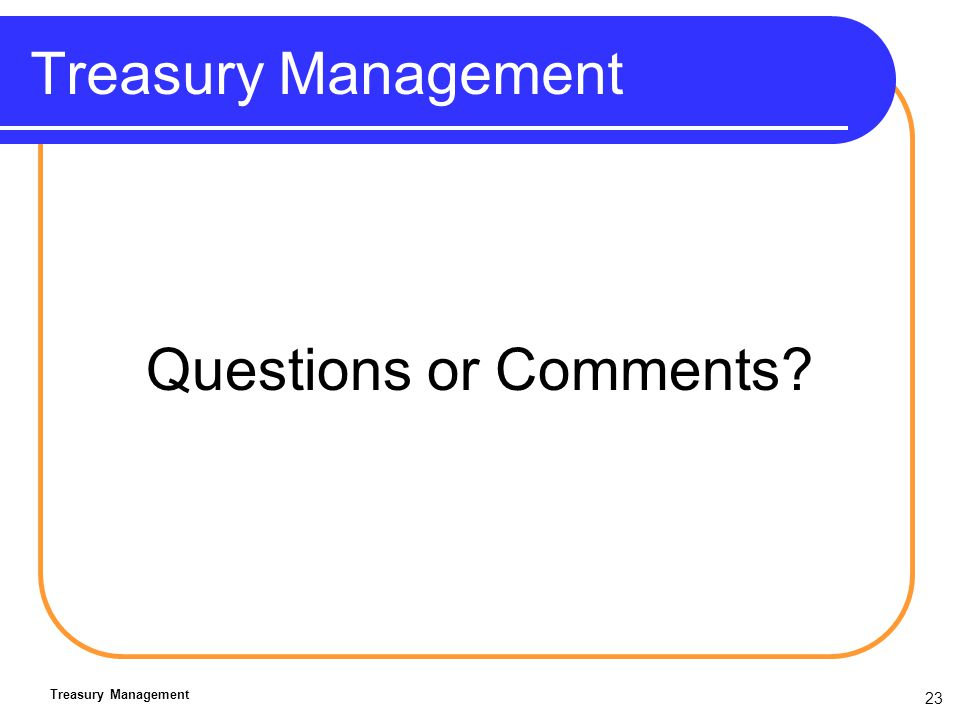 23 Treasury Management Questions or Comments? Treasury Management