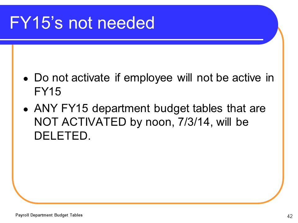FY15s not needed Do not activate if employee will not be active in FY15 ANY FY15 department budget tables that are NOT ACTIVATED by noon, 7/3/14, will be DELETED.