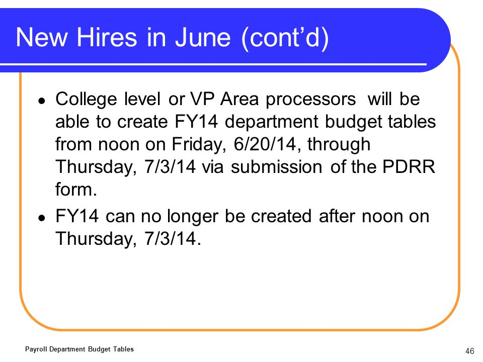 New Hires in June (contd) College level or VP Area processors will be able to create FY14 department budget tables from noon on Friday, 6/20/14, through Thursday, 7/3/14 via submission of the PDRR form.
