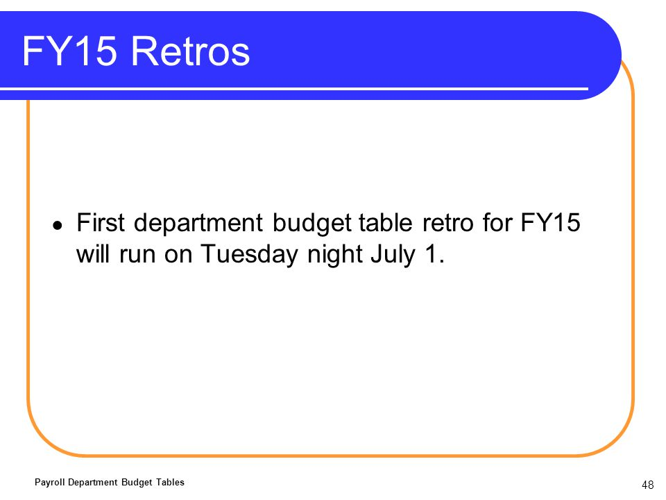 48 FY15 Retros First department budget table retro for FY15 will run on Tuesday night July 1.