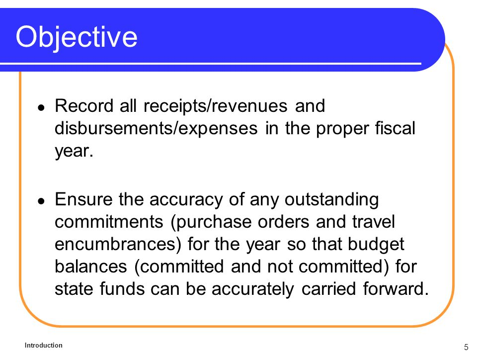 5 Objective Record all receipts/revenues and disbursements/expenses in the proper fiscal year.