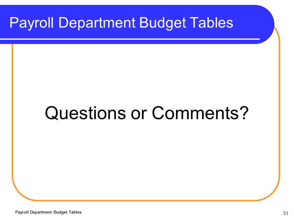 51 Payroll Department Budget Tables Questions or Comments? Payroll Department Budget Tables