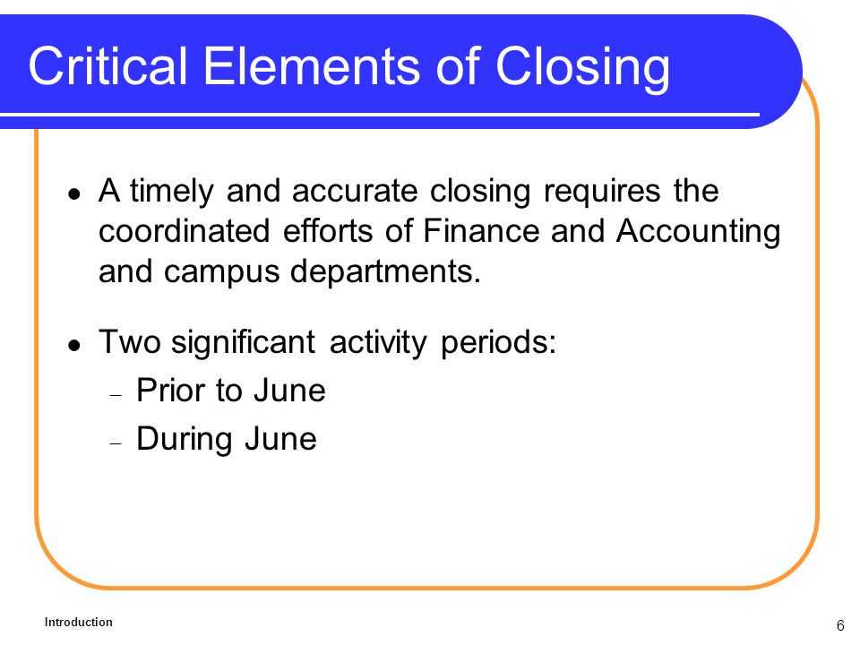 6 Critical Elements of Closing A timely and accurate closing requires the coordinated efforts of Finance and Accounting and campus departments.