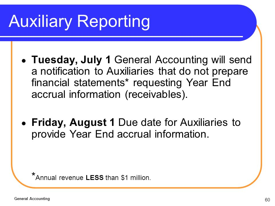 60 Auxiliary Reporting Tuesday, July 1 General Accounting will send a notification to Auxiliaries that do not prepare financial statements* requesting Year End accrual information (receivables).