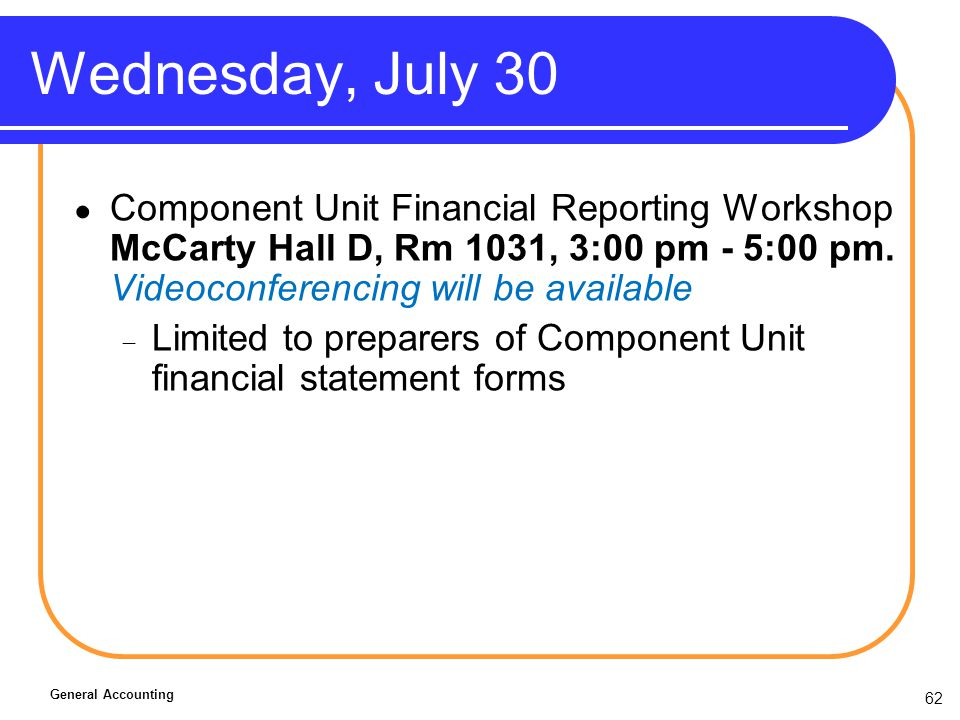 62 Wednesday, July 30 Component Unit Financial Reporting Workshop McCarty Hall D, Rm 1031, 3:00 pm - 5:00 pm.